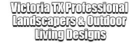 Victoria TX Professional Landscapers & Outdoor Living Designs Logo-We offer Landscape Design, Outdoor Patios & Pergolas, Outdoor Living Spaces, Stonescapes, Residential & Commercial Landscaping, Irrigation Installation & Repairs, Drainage Systems, Landscape Lighting, Outdoor Living Spaces, Tree Service, Lawn Service, and more.
